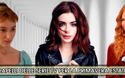 I Capelli Delle Serie TV Per Il Tuo Nuovo Look Dell'Estate